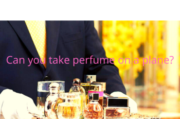 CAN YOU TAKE PERFUME ON A PLANE?